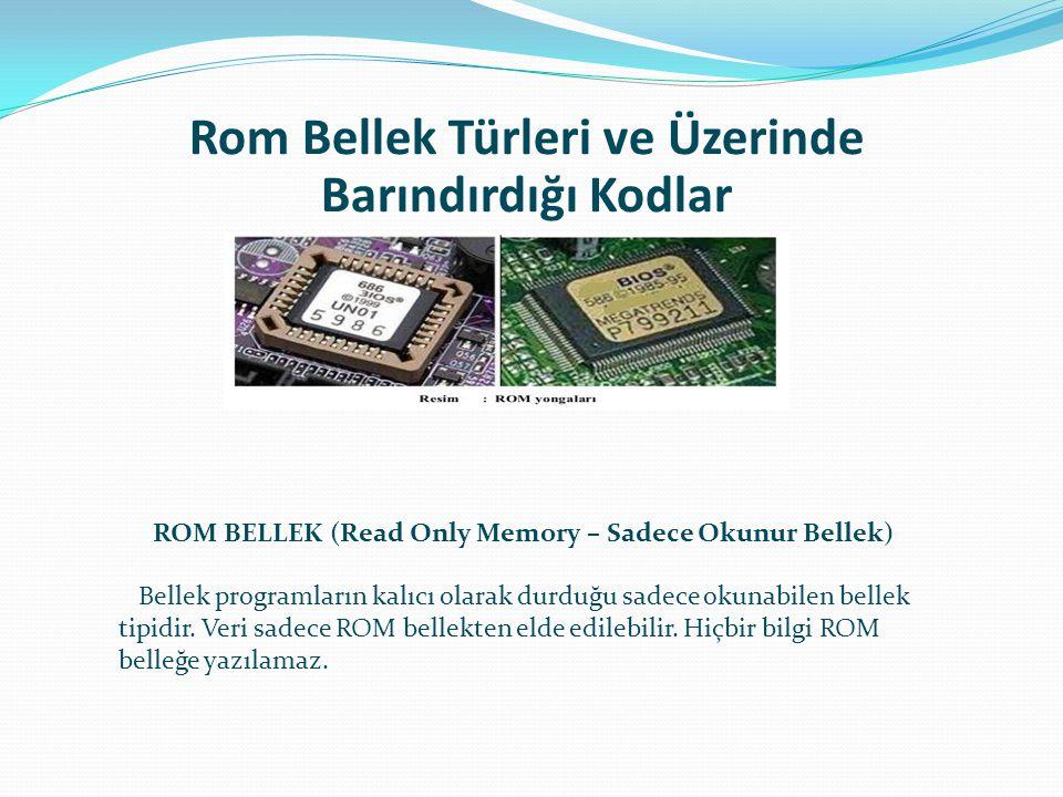 Rom Bellek Türleri ve Üzerinde Barındırdığı Kodlar ROM BELLEK (Read Only Memory – Sadece Okunur Bellek) Bellek programların kalıcı olarak durduğu sade
