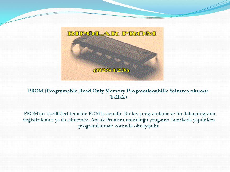 PROM (Programable Read Only Memory Programlanabilir Yalnızca okunur bellek) PROM'un özellikleri temelde ROM'la aynıdır. Bir kez programlanır ve bir da