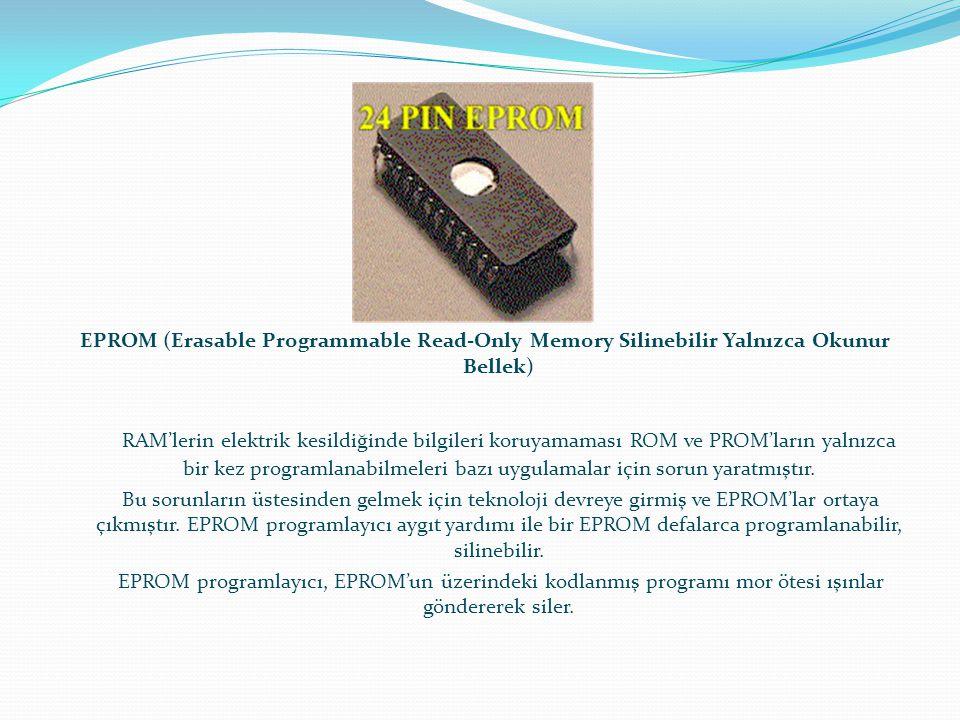 EPROM (Erasable Programmable Read-Only Memory Silinebilir Yalnızca Okunur Bellek) RAM'lerin elektrik kesildiğinde bilgileri koruyamaması ROM ve PROM'l