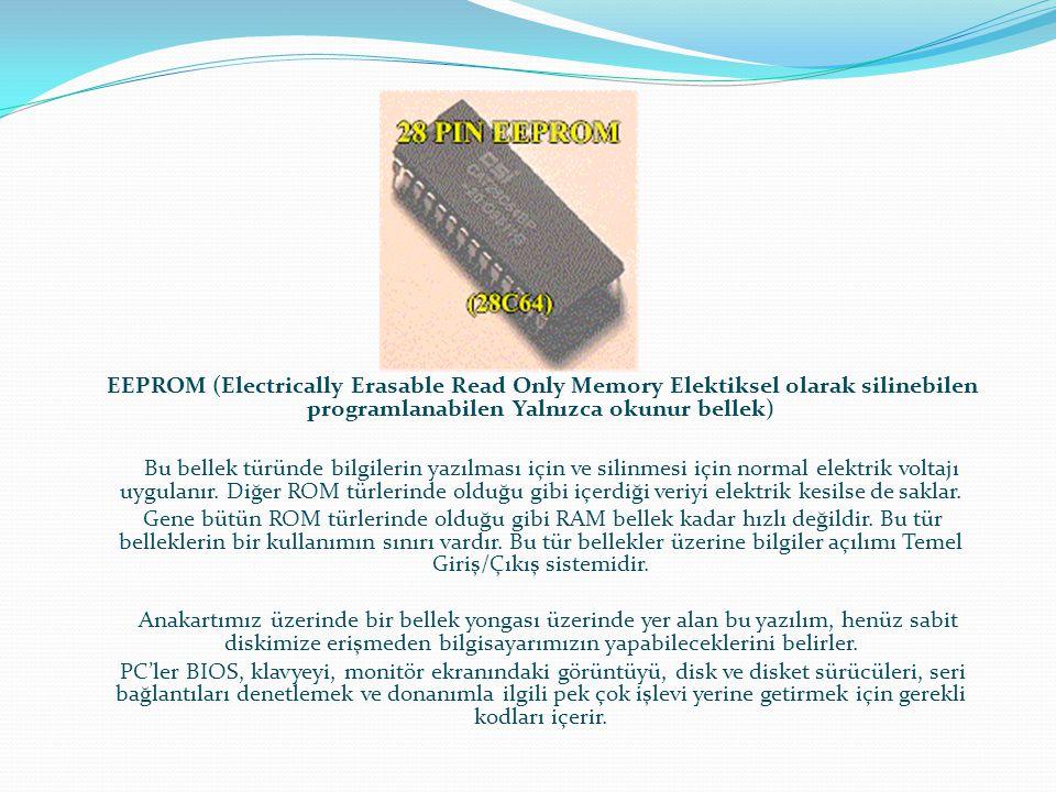 EEPROM (Electrically Erasable Read Only Memory Elektiksel olarak silinebilen programlanabilen Yalnızca okunur bellek) Bu bellek türünde bilgilerin yaz