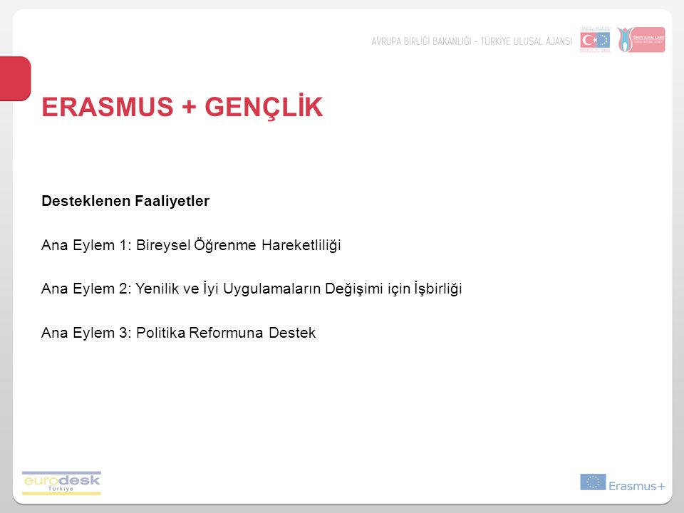 ERASMUS + GENÇLİK Desteklenen Faaliyetler Ana Eylem 1: Bireysel Öğrenme Hareketliliği Ana Eylem 2: Yenilik ve İyi Uygulamaların Değişimi için İşbirliği Ana Eylem 3: Politika Reformuna Destek