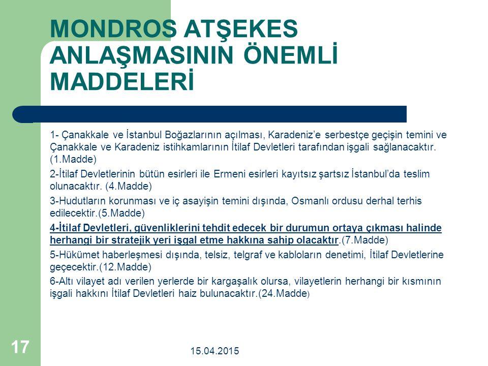 MONDROS ATŞEKES ANLAŞMASININ ÖNEMLİ MADDELERİ 1- Çanakkale ve İstanbul Boğazlarının açılması, Karadeniz'e serbestçe geçişin temini ve Çanakkale ve Karadeniz istihkamlarının İtilaf Devletleri tarafından işgali sağlanacaktır.