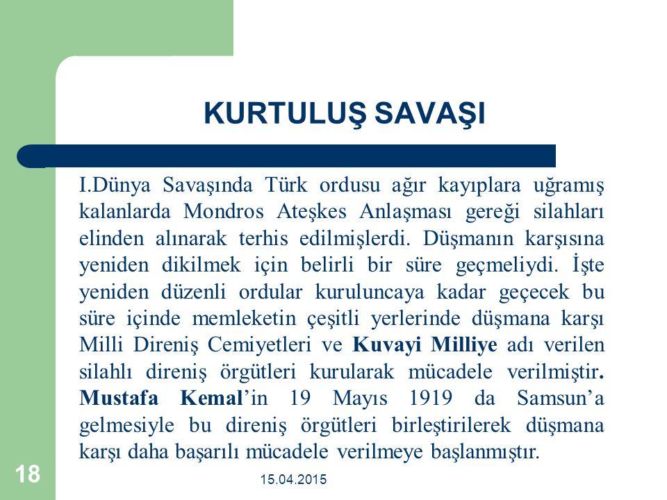 15.04.2015 18 KURTULUŞ SAVAŞI I.Dünya Savaşında Türk ordusu ağır kayıplara uğramış kalanlarda Mondros Ateşkes Anlaşması gereği silahları elinden alınarak terhis edilmişlerdi.