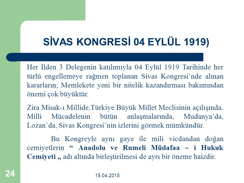 15.04.2015 24 Her İlden 3 Delegenin katılımıyla 04 Eylül 1919 Tarihinde her türlü engellemeye rağmen toplanan Sivas Kongresi'nde alınan kararların; Memlekete yeni bir nitelik kazandırması bakımından önemi çok büyüktür.
