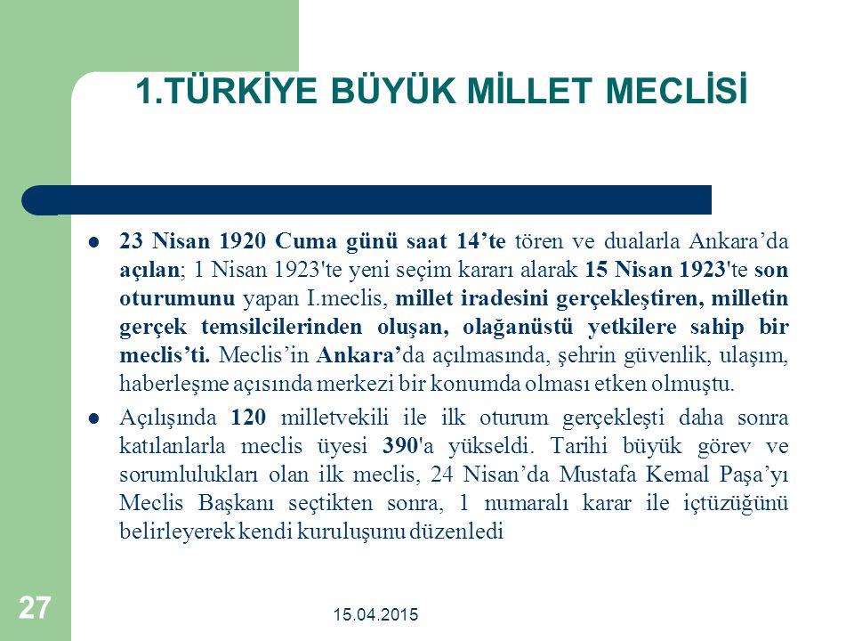 1.TÜRKİYE BÜYÜK MİLLET MECLİSİ 23 Nisan 1920 Cuma günü saat 14'te tören ve dualarla Ankara'da açılan; 1 Nisan 1923 te yeni seçim kararı alarak 15 Nisan 1923 te son oturumunu yapan I.meclis, millet iradesini gerçekleştiren, milletin gerçek temsilcilerinden oluşan, olağanüstü yetkilere sahip bir meclis'ti.