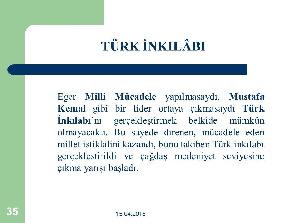15.04.2015 35 Eğer Milli Mücadele yapılmasaydı, Mustafa Kemal gibi bir lider ortaya çıkmasaydı Türk İnkılabı'nı gerçekleştirmek belkide mümkün olmayacaktı.