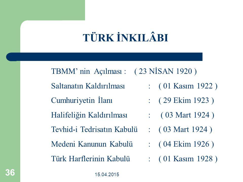 15.04.2015 36 TBMM' nin Açılması: ( 23 NİSAN 1920 ) Saltanatın Kaldırılması: ( 01 Kasım 1922 ) Cumhuriyetin İlanı : ( 29 Ekim 1923 ) Halifeliğin Kaldırılması : ( 03 Mart 1924 ) Tevhid-i Tedrisatın Kabulü : ( 03 Mart 1924 ) Medeni Kanunun Kabulü : ( 04 Ekim 1926 ) Türk Harflerinin Kabulü: ( 01 Kasım 1928 ) TÜRK İNKILÂBI