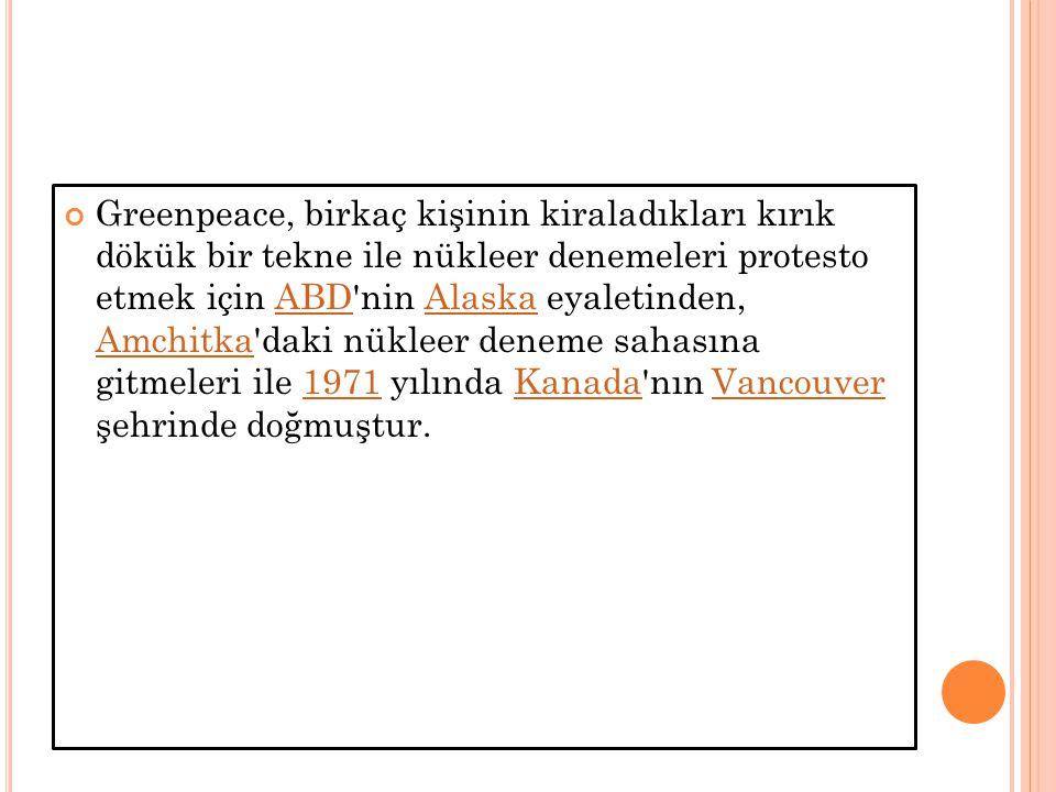 Greenpeace, birkaç kişinin kiraladıkları kırık dökük bir tekne ile nükleer denemeleri protesto etmek için ABD nin Alaska eyaletinden, Amchitka daki nükleer deneme sahasına gitmeleri ile 1971 yılında Kanada nın Vancouver şehrinde doğmuştur.ABDAlaska Amchitka1971KanadaVancouver