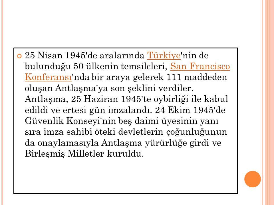 25 Nisan 1945 de aralarında Türkiye nin de bulunduğu 50 ülkenin temsilcleri, San Francisco Konferansı nda bir araya gelerek 111 maddeden oluşan Antlaşma ya son şeklini verdiler.