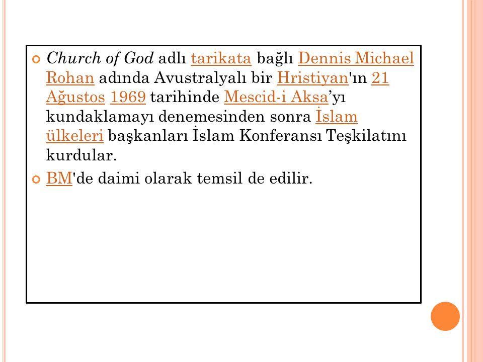 Church of God adlı tarikata bağlı Dennis Michael Rohan adında Avustralyalı bir Hristiyan ın 21 Ağustos 1969 tarihinde Mescid-i Aksa'yı kundaklamayı denemesinden sonra İslam ülkeleri başkanları İslam Konferansı Teşkilatını kurdular.tarikataDennis Michael RohanHristiyan21 Ağustos1969Mescid-i Aksaİslam ülkeleri BMBM de daimi olarak temsil de edilir.