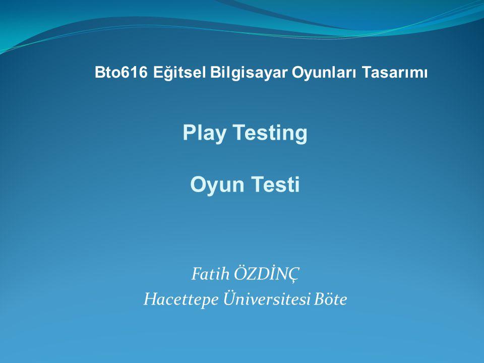 Fatih ÖZDİNÇ Hacettepe Üniversitesi Böte Play Testing Oyun Testi Bto616 Eğitsel Bilgisayar Oyunları Tasarımı