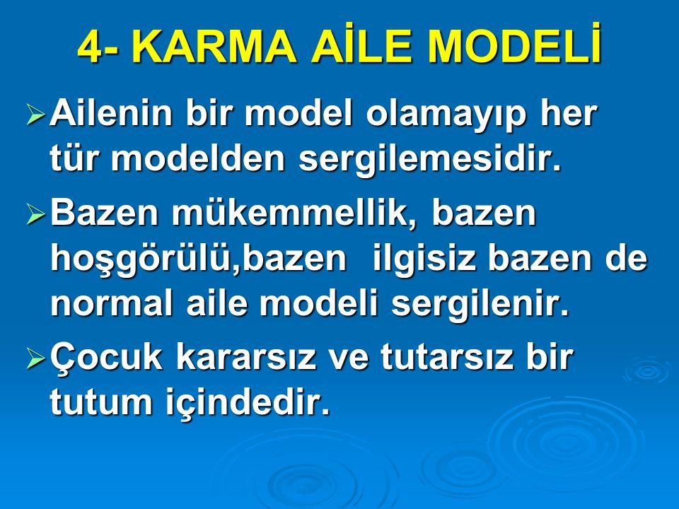 4- KARMA AİLE MODELİ  Ailenin bir model olamayıp her tür modelden sergilemesidir.  Bazen mükemmellik, bazen hoşgörülü,bazen ilgisiz bazen de normal