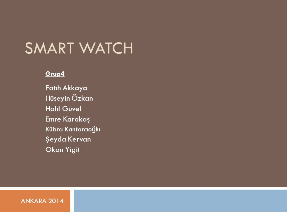SMART WATCH Grup4 Fatih Akkaya Hüseyin Özkan Halil Güvel Emre Karakaş Kübra Kantarcıo ğ lu Şeyda Kervan Okan Yigit ANKARA 2014