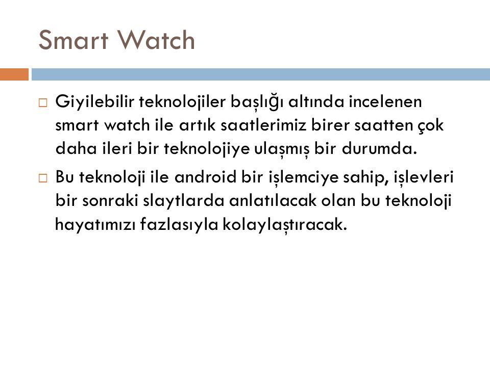Smart Watch  Giyilebilir teknolojiler başlı ğ ı altında incelenen smart watch ile artık saatlerimiz birer saatten çok daha ileri bir teknolojiye ulaş