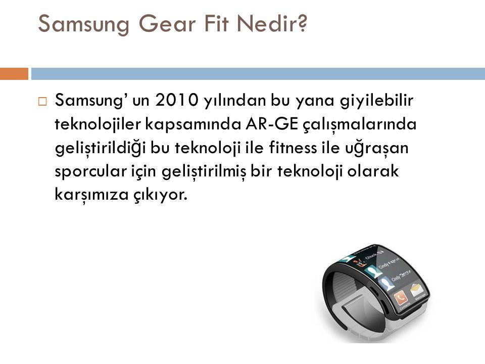 Samsung Gear Fit Nedir?  Samsung' un 2010 yılından bu yana giyilebilir teknolojiler kapsamında AR-GE çalışmalarında geliştirildi ğ i bu teknoloji ile