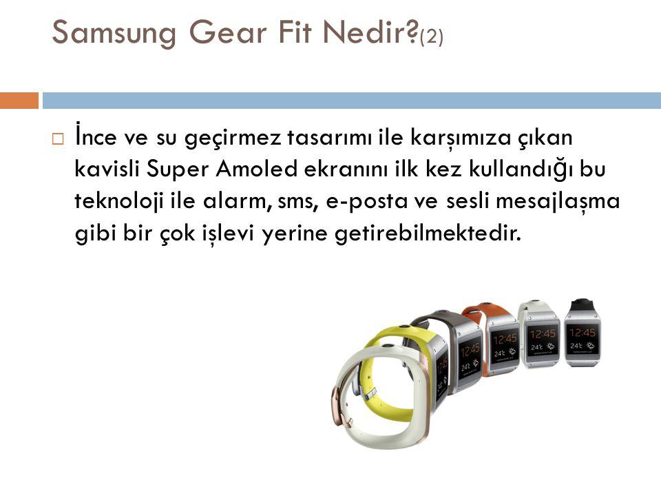 Samsung Gear Fit Nedir? (2)  İ nce ve su geçirmez tasarımı ile karşımıza çıkan kavisli Super Amoled ekranını ilk kez kullandı ğ ı bu teknoloji ile al
