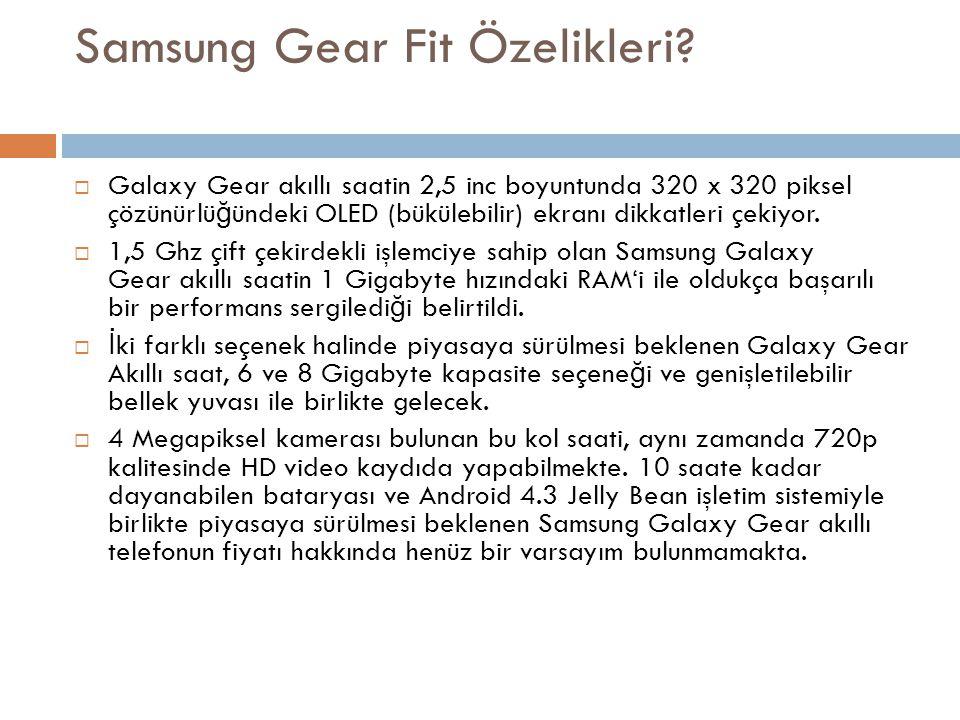 Samsung Gear Fit Özelikleri?  Galaxy Gear akıllı saatin 2,5 inc boyuntunda 320 x 320 piksel çözünürlü ğ ündeki OLED (bükülebilir) ekranı dikkatleri ç