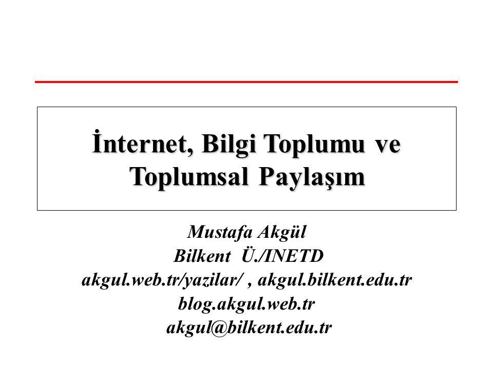 Mustafa Akgül Bilkent Ü./INETD akgul.web.tr/yazilar/, akgul.bilkent.edu.tr blog.akgul.web.tr akgul@bilkent.edu.tr İnternet, Bilgi Toplumu ve Toplumsal Paylaşım