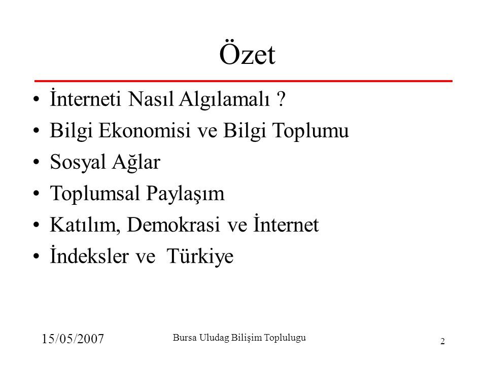 15/05/2007 Bursa Uludag Bilişim Toplulugu 2 Özet İnterneti Nasıl Algılamalı ? Bilgi Ekonomisi ve Bilgi Toplumu Sosyal Ağlar Toplumsal Paylaşım Katılım