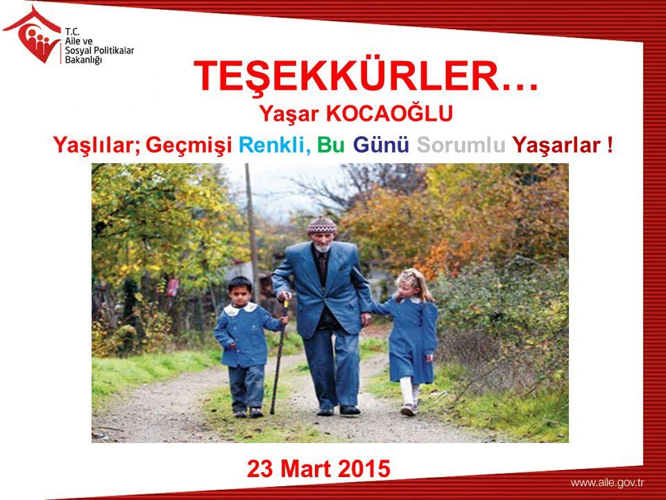 TEŞEKKÜRLER… 23 Mart 2015 Yaşlılar; Geçmişi Renkli, Bu Günü Sorumlu Yaşarlar ! Yaşar KOCAOĞLU