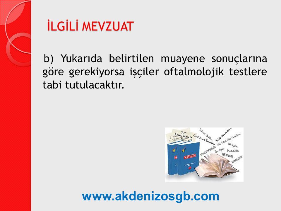 b) Yukarıda belirtilen muayene sonuçlarına göre gerekiyorsa işçiler oftalmolojik testlere tabi tutulacaktır. İLGİLİ MEVZUAT www.akdenizosgb.com