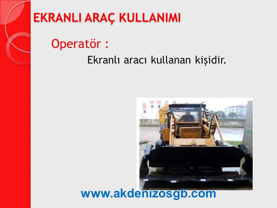 Operatör : Ekranlı aracı kullanan kişidir. EKRANLI ARAÇ KULLANIMI www.akdenizosgb.com