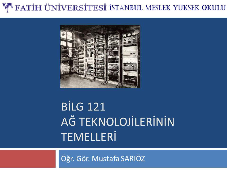 BİLG 121 AĞ TEKNOLOJİLERİNİN TEMELLERİ Öğr. Gör. Mustafa SARIÖZ