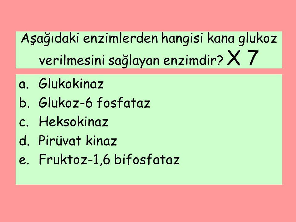 Aşağıdaki enzimlerden hangisi kana glukoz verilmesini sağlayan enzimdir? X 7 a.Glukokinaz b.Glukoz-6 fosfataz c.Heksokinaz d.Pirüvat kinaz e.Fruktoz-1
