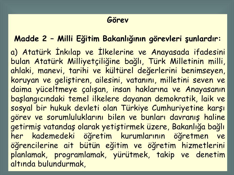 Görev Madde 2 – Milli Eğitim Bakanlığının görevleri şunlardır: a) Atatürk İnkılap ve İlkelerine ve Anayasada ifadesini bulan Atatürk Milliyetçiliğine bağlı, Türk Milletinin milli, ahlaki, manevi, tarihi ve kültürel değerlerini benimseyen, koruyan ve geliştiren, ailesini, vatanını, milletini seven ve daima yüceltmeye çalışan, insan haklarına ve Anayasanın başlangıcındaki temel ilkelere dayanan demokratik, laik ve sosyal bir hukuk devleti olan Türkiye Cumhuriyetine karşı görev ve sorumluluklarını bilen ve bunları davranış haline getirmiş vatandaş olarak yetiştirmek üzere, Bakanlığa bağlı her kademedeki öğretim kurumlarının öğretmen ve öğrencilerine ait bütün eğitim ve öğretim hizmetlerini planlamak, programlamak, yürütmek, takip ve denetim altında bulundurmak,