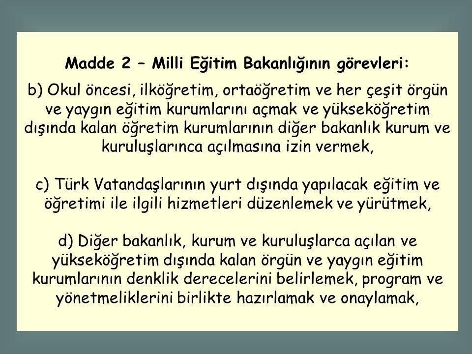 Madde 2 – Milli Eğitim Bakanlığının görevleri: b) Okul öncesi, ilköğretim, ortaöğretim ve her çeşit örgün ve yaygın eğitim kurumlarını açmak ve yükseköğretim dışında kalan öğretim kurumlarının diğer bakanlık kurum ve kuruluşlarınca açılmasına izin vermek, c) Türk Vatandaşlarının yurt dışında yapılacak eğitim ve öğretimi ile ilgili hizmetleri düzenlemek ve yürütmek, d) Diğer bakanlık, kurum ve kuruluşlarca açılan ve yükseköğretim dışında kalan örgün ve yaygın eğitim kurumlarının denklik derecelerini belirlemek, program ve yönetmeliklerini birlikte hazırlamak ve onaylamak,