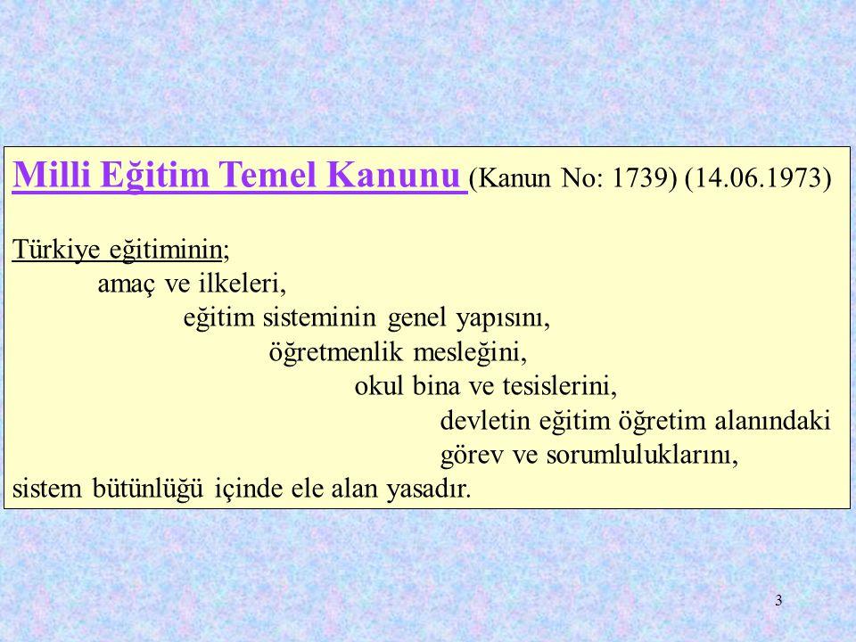 3 Milli Eğitim Temel Kanunu (Kanun No: 1739) (14.06.1973) Türkiye eğitiminin; amaç ve ilkeleri, eğitim sisteminin genel yapısını, öğretmenlik mesleğini, okul bina ve tesislerini, devletin eğitim öğretim alanındaki görev ve sorumluluklarını, sistem bütünlüğü içinde ele alan yasadır.