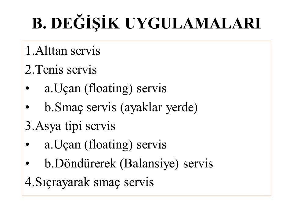 B. DEĞİŞİK UYGULAMALARI 1.Alttan servis 2.Tenis servis a.Uçan (floating) servis b.Smaç servis (ayaklar yerde) 3.Asya tipi servis a.Uçan (floating) ser