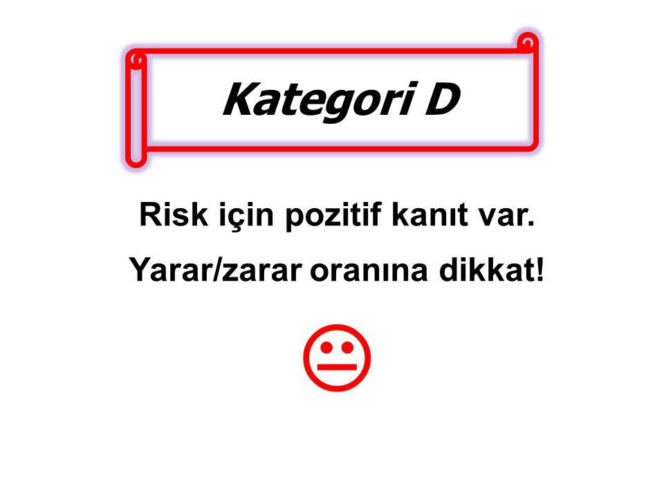Kategori D Risk için pozitif kanıt var. Yarar/zarar oranına dikkat! 
