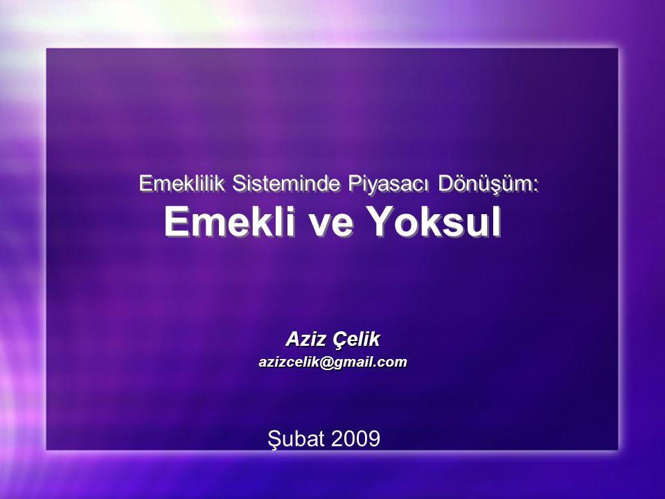 Emeklilik Sisteminde Piyasacı Dönüşüm: Emekli ve Yoksul Aziz Çelik azizcelik@gmail.com Aziz Çelik azizcelik@gmail.com Şubat 2009