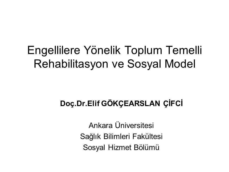 Engellilere Yönelik Toplum Temelli Rehabilitasyon ve Sosyal Model Doç.Dr.Elif GÖKÇEARSLAN ÇİFCİ Ankara Üniversitesi Sağlık Bilimleri Fakültesi Sosyal Hizmet Bölümü