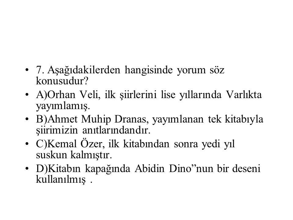 7. Aşağıdakilerden hangisinde yorum söz konusudur? A)Orhan Veli, ilk şiirlerini lise yıllarında Varlıkta yayımlamış. B)Ahmet Muhip Dranas, yayımlanan