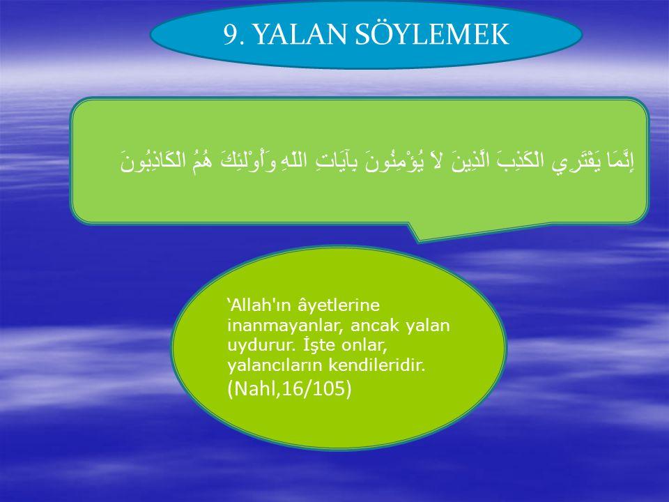 9. YALAN SÖYLEMEK إِنَّمَا يَفْتَرِي الْكَذِبَ الَّذِينَ لاَ يُؤْمِنُونَ بِآيَاتِ اللّهِ وَأُوْلئِكَ هُمُ الْكَاذِبُونَ 'Allah'ın âyetlerine inanmayan