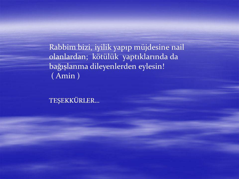 Rabbim bizi, iyilik yapıp müjdesine nail olanlardan; kötülük yaptıklarında da bağışlanma dileyenlerden eylesin! ( Amin ) TEŞEKKÜRLER…