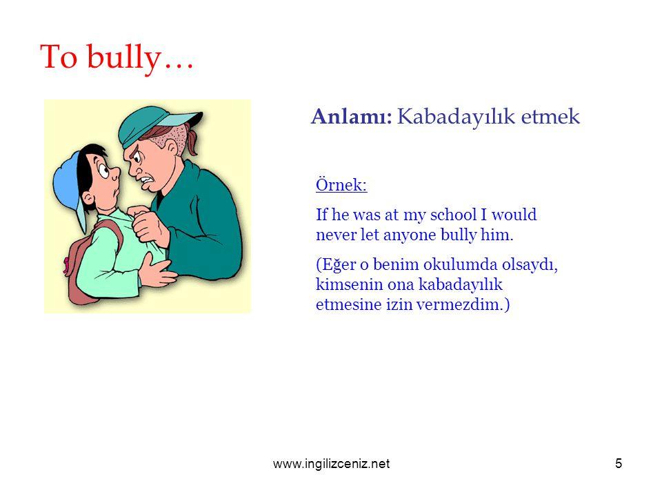 www.ingilizceniz.net5 To bully… Anlamı: Kabadayılık etmek Örnek: If he was at my school I would never let anyone bully him. (Eğer o benim okulumda ols