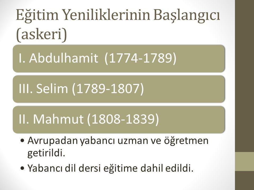 Eğitim Yeniliklerinin Başlangıcı (askeri) I. Abdulhamit (1774-1789)III. Selim (1789-1807)II. Mahmut (1808-1839) Avrupadan yabancı uzman ve öğretmen ge
