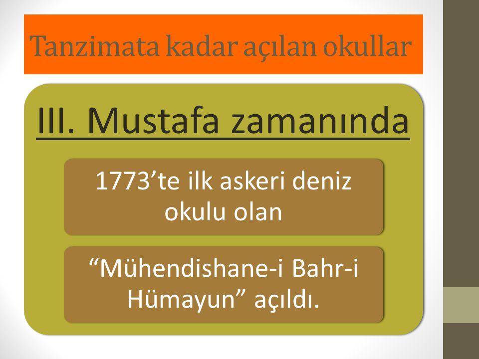 """Tanzimata kadar açılan okullar III. Mustafa zamanında 1773'te ilk askeri deniz okulu olan """"Mühendishane-i Bahr-i Hümayun"""" açıldı."""
