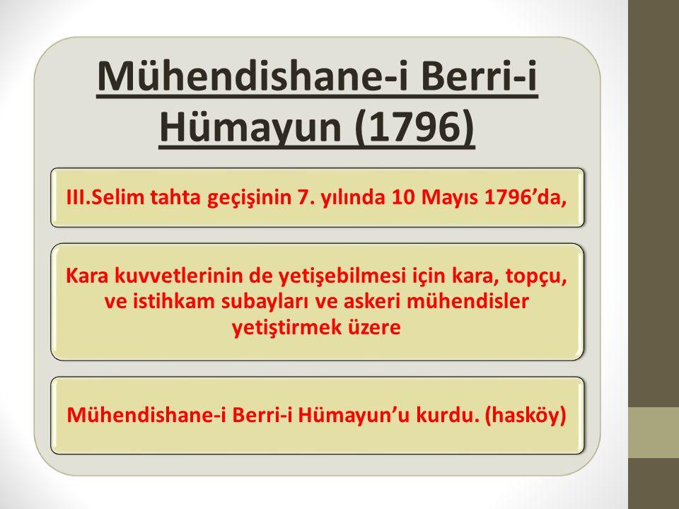 Mühendishane-i Berri-i Hümayun (1796) III.Selim tahta geçişinin 7. yılında 10 Mayıs 1796'da, Kara kuvvetlerinin de yetişebilmesi için kara, topçu, ve