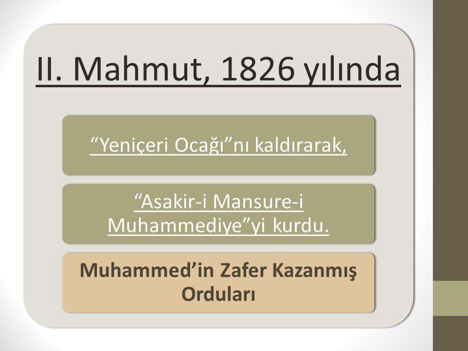 """II. Mahmut, 1826 yılında """"Yeniçeri Ocağı""""nı kaldırarak, """"Asakir-i Mansure-i Muhammediye""""yi kurdu. Muhammed'in Zafer Kazanmış Orduları"""
