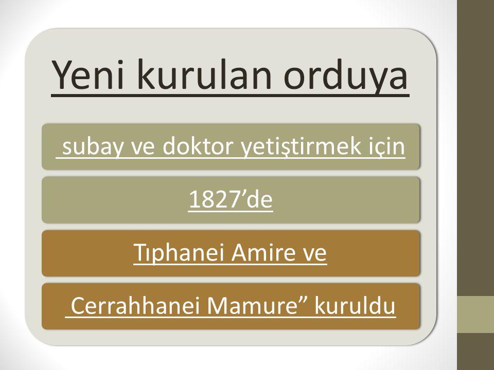 """Yeni kurulan orduya subay ve doktor yetiştirmek için1827'deTıphanei Amire ve Cerrahhanei Mamure"""" kuruldu"""