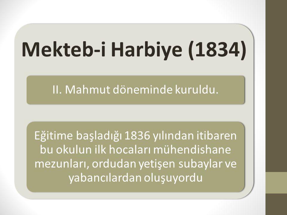 Mekteb-i Harbiye (1834) II. Mahmut döneminde kuruldu. Eğitime başladığı 1836 yılından itibaren bu okulun ilk hocaları mühendishane mezunları, ordudan