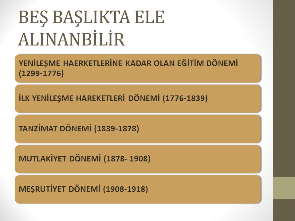 BEŞ BAŞLIKTA ELE ALINANBİLİR YENİLEŞME HAERKETLERİNE KADAR OLAN EĞİTİM DÖNEMİ (1299-1776) İLK YENİLEŞME HAREKETLERİ DÖNEMİ (1776-1839)TANZİMAT DÖNEMİ