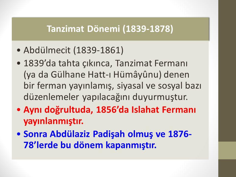 Tanzimat Dönemi (1839-1878) Abdülmecit (1839-1861) 1839'da tahta çıkınca, Tanzimat Fermanı (ya da Gülhane Hatt-ı Hümâyûnu) denen bir ferman yayınlamış