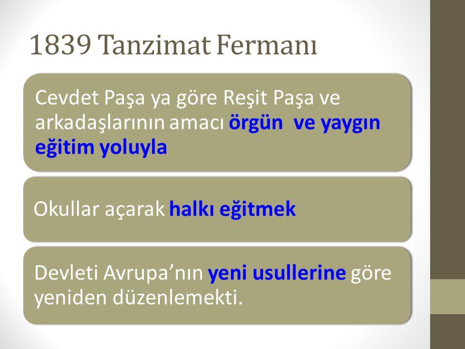 1839 Tanzimat Fermanı Cevdet Paşa ya göre Reşit Paşa ve arkadaşlarının amacı örgün ve yaygın eğitim yoluyla Okullar açarak halkı eğitmek Devleti Avrup
