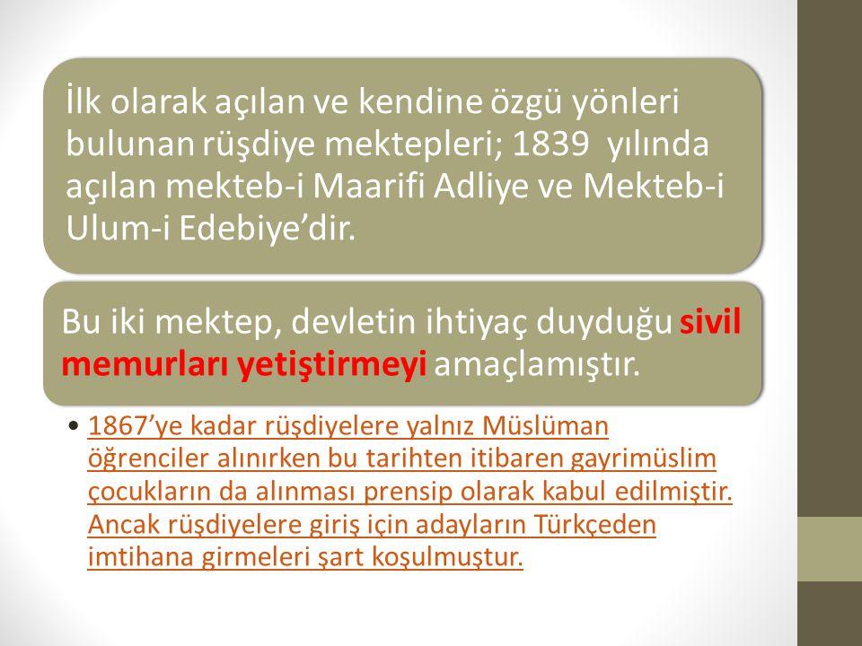 İlk olarak açılan ve kendine özgü yönleri bulunan rüşdiye mektepleri; 1839 yılında açılan mekteb-i Maarifi Adliye ve Mekteb-i Ulum-i Edebiye'dir. Bu i