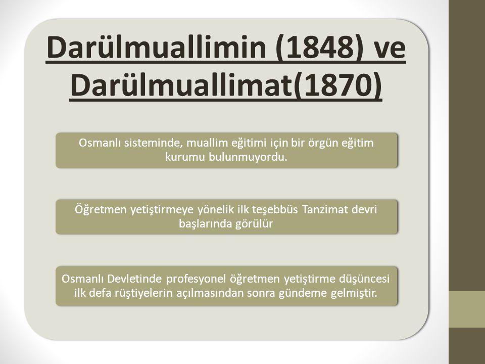 Darülmuallimin (1848) ve Darülmuallimat(1870) Osmanlı sisteminde, muallim eğitimi için bir örgün eğitim kurumu bulunmuyordu. Öğretmen yetiştirmeye yön